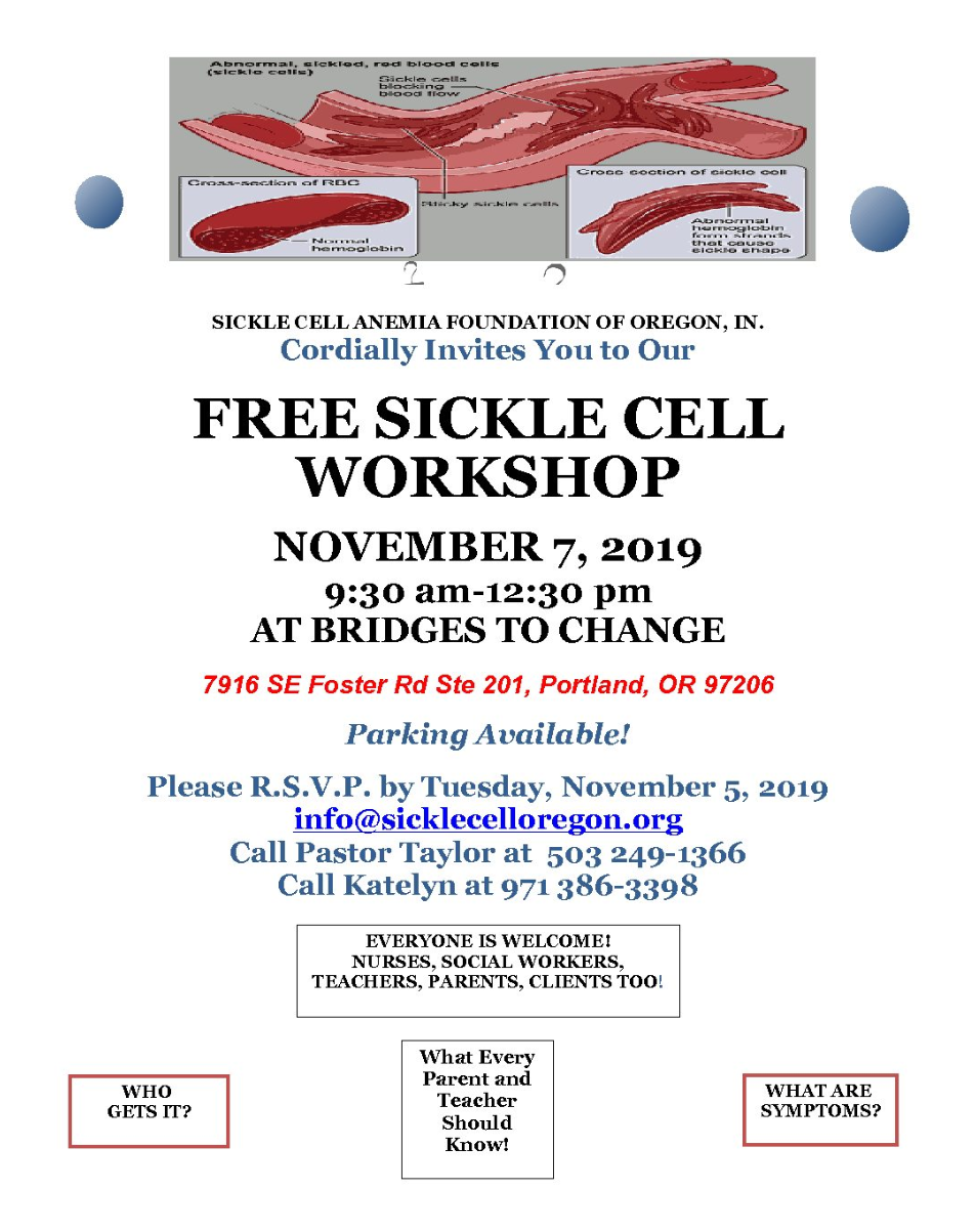 The Sickle Cell Anemia Foundation of Oregon, Inc., cordially invites you to our FREE SICKLE CELL WORKSHOP, November 7, 2019, 9:30am - 12:30pm, at BRIDGES TO CHANGES, 7916 SE Foster Rd. Ste. 201, Portland, OR 97206, Parking Available! Please RSVP by Tuesday, November 5, 2019, info@sicklecelloregon.org, Call Pastor Taylor at 503 249 1366, Call Katelyn at 971 386 3398